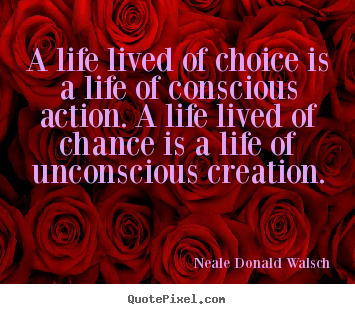 Neale Donald Walsch image quotes - A life lived of choice is a life of conscious action. a life lived.. - Life quotes