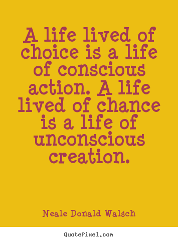 A life lived of choice is a life of conscious action. a life lived of.. Neale Donald Walsch greatest life quote