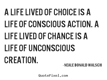 Life quote - A life lived of choice is a life of conscious..