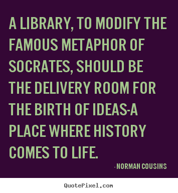 A library, to modify the famous metaphor of socrates, should.. Norman Cousins top life quote