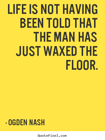 Life quotes - Life is not having been told that the man has just waxed the..