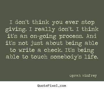 Design picture quote about life - I don't think you ever stop giving. i really..