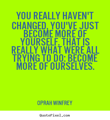 Oprah Winfrey picture quotes - You really haven't changed, you've just become more of yourself... - Life quotes