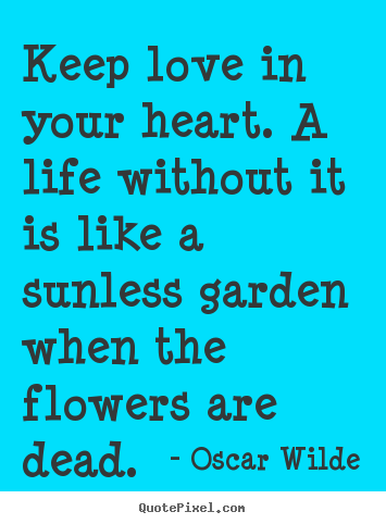 Design custom picture quotes about life - Keep love in your heart. a life without it is like a sunless..