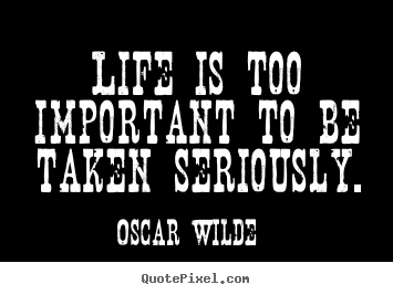 Life is too important to be taken seriously. Oscar Wilde good life quote