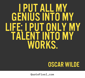 Oscar Wilde picture quotes - I put all my genius into my life; i put only my talent into my works. - Life quotes