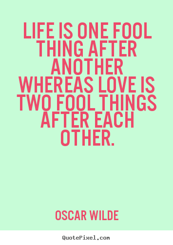 Life quotes - Life is one fool thing after another whereas love is two fool things..