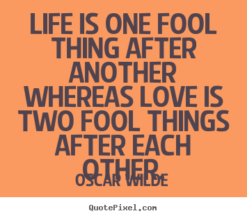 Quotes about life - Life is one fool thing after another whereas..