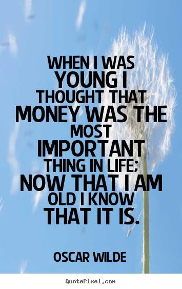 Create custom picture quote about life - When i was young i thought that money was the most important..