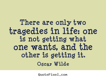 Life quote - There are only two tragedies in life: one..
