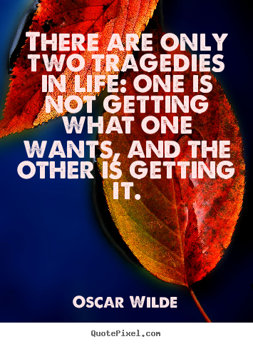 Quote about life - There are only two tragedies in life: one is not..