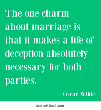 The one charm about marriage is that it makes a life of deception absolutely.. Oscar Wilde  life quotes