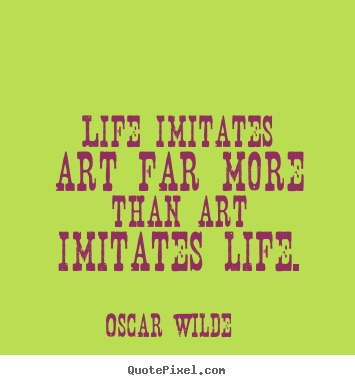 Design picture quotes about life - Life imitates art far more than art imitates life.