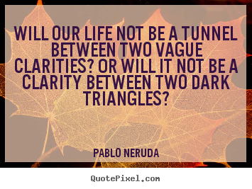 Pablo Neruda picture quotes - Will our life not be a tunnel between two vague.. - Life quote