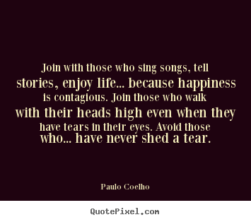 Quotes about life - Join with those who sing songs, tell stories, enjoy life.....