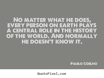 Customize image sayings about life - No matter what he does, every person on earth plays a central role..
