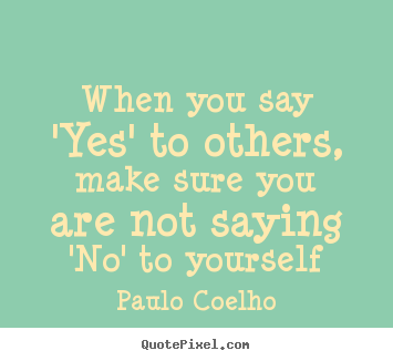 Quotes about life - When you say 'yes' to others, make sure you..