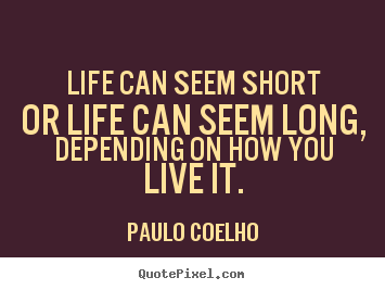 Paulo Coelho picture quotes - Life can seem short or life can seem long, depending.. - Life quotes