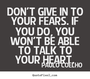 Quotes about life - Don't give in to your fears. if you do, you won't be..