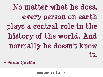 Life quotes - No matter what he does, every person on earth..