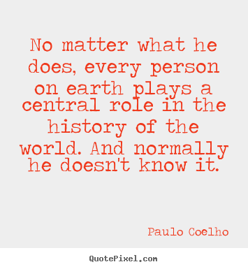 Customize picture quotes about life - No matter what he does, every person on earth plays a..