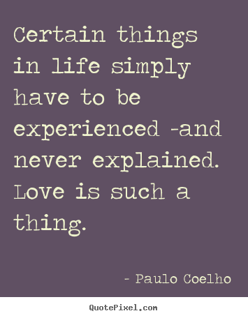 Paulo Coelho poster quotes - Certain things in life simply have to be experienced -and never.. - Life quote