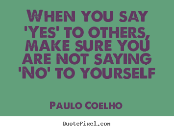 Life quotes - When you say 'yes' to others, make sure you are not saying..