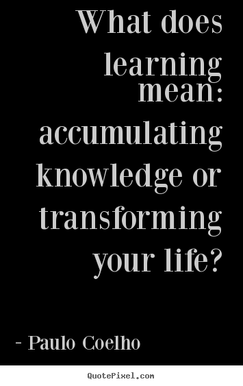 Paulo Coelho picture quotes - What does learning mean: accumulating knowledge.. - Life quotes