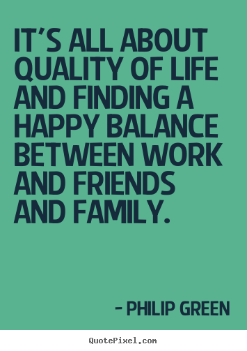 Design picture quotes about life - It's all about quality of life and finding a happy balance..