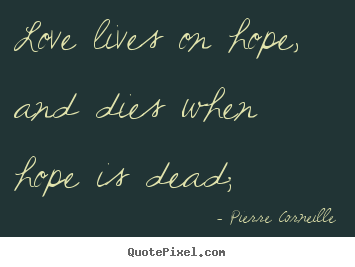 Quotes about life - Love lives on hope, and dies when hope is dead;