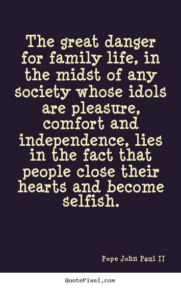 Quotes about life - The great danger for family life, in the midst of any society..