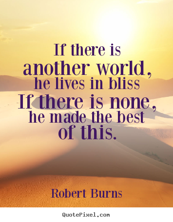 Robert Burns picture quotes - If there is another world, he lives in bliss if.. - Life sayings