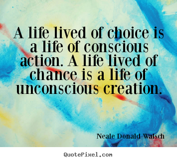 Quote about life - A life lived of choice is a life of conscious action...