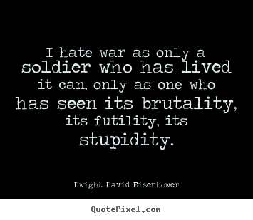 Life quotes - I hate war as only a soldier who has lived it can, only..