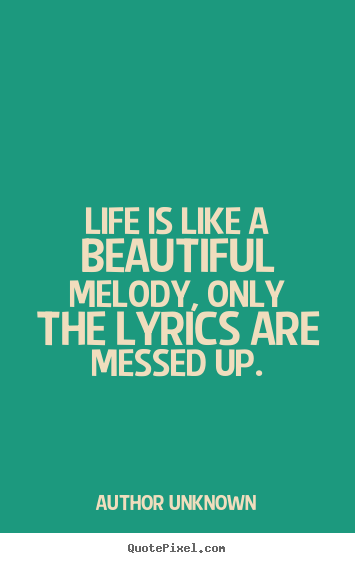 Life is like a beautiful melody, only the lyrics are messed up. Author Unknown  life quotes