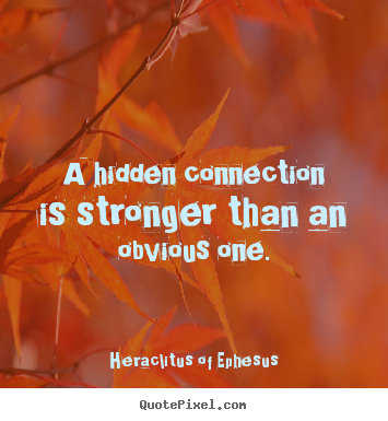 Quote about life - A hidden connection is stronger than an obvious one.