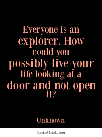 Everyone is an explorer. how could you possibly live your life looking.. Unknown top life quote