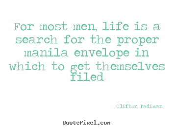 Diy picture sayings about life - For most men, life is a search for the proper manila envelope..