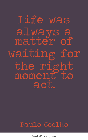 Paulo Coelho picture quotes - Life was always a matter of waiting for the right.. - Life quote