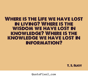 T. S. Eliot poster quotes - Where is the life we have lost in living? where is the.. - Life quote