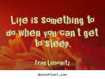 Life is something to do when you can't get to sleep. Fran Lebowitz greatest life quotes
