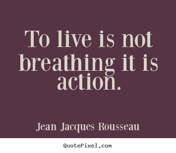 Jean Jacques Rousseau picture quotes - To live is not breathing it is action. - Life quotes
