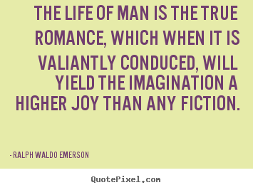 Quotes about life - The life of man is the true romance, which when it is valiantly..
