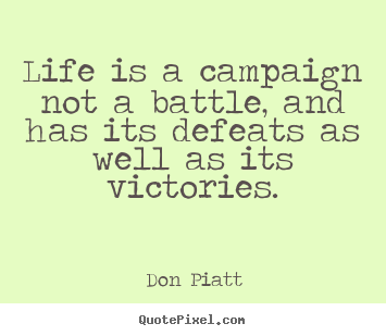 Life quotes - Life is a campaign not a battle, and has its defeats as well as..