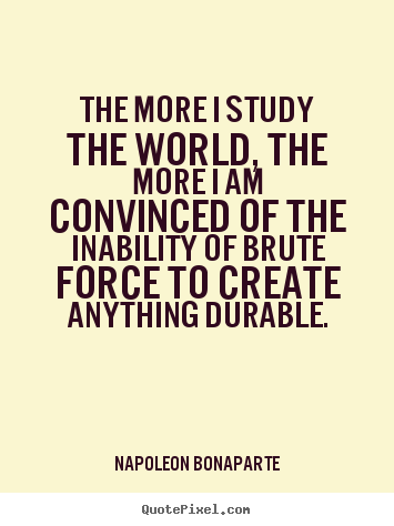 Napoleon Bonaparte picture quotes - The more i study the world, the more i am convinced.. - Life quote