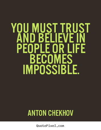 Anton Chekhov picture quotes - You must trust and believe in people or life becomes impossible. - Life quote