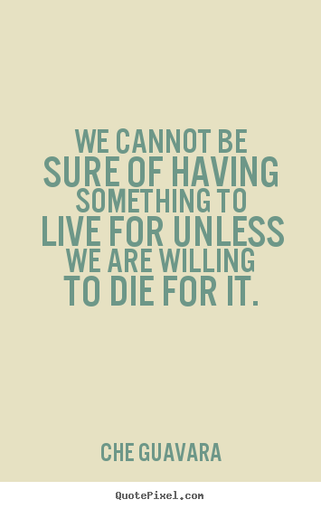 Life quote - We cannot be sure of having something to live..