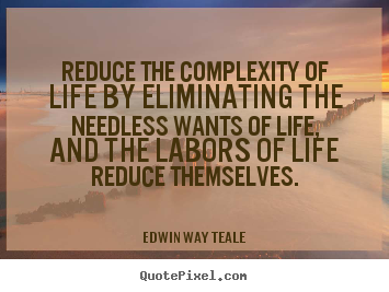 Reduce the complexity of life by eliminating the needless wants of life,.. Edwin Way Teale best life quotes