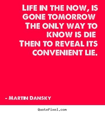 Life in the now, is gone tomorrow the only way to know is die.. Martin Dansky good life quotes