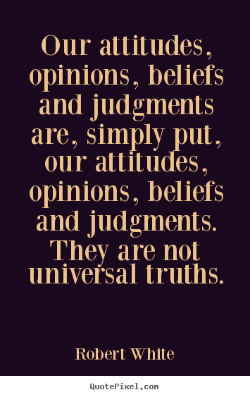 Quotes about life - Our attitudes, opinions, beliefs and judgments are,..
